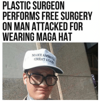 America, Feminism, and Friends: PLASTIC SURGEON  PERFORMS FREE SURGERY  ON MAN ATTACKED FOR  WEARING MAGA HAT  AMERI  MAKE AMER  GREATAGAD  T AGA Points for team Trump!! @guns_are_fun_💐 - Follow my backup - 🇺🇸 @thesupremealice🇺🇸 ✨Tags your friends ✨ - - ❤️🇺🇸🙏🏻 politicians racist gop conservative republican liberal democrat libertarian Trump christian feminism atheism Sanders Clinton America patriot muslim bible religion quran lgbt government BLM abortion traditional capitalism makeamericagreatagain maga president