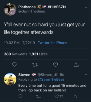 Clear eyes. Drained nuts. Can't lose.: Plathanos  #HIVESZN  @SavinTheBees  Y'all ever nut so hard you just get your  life together afterwards  10:02 PM 7/22/19 Twitter for iPhone  380 Retweets 1,831 Likes  Steven  @Steven_dll 6d  Replying to @SavinThe Bees  dank cactus juicg  Every time but for a good 15 minutes and  then i go back on my bullshit  32 Clear eyes. Drained nuts. Can't lose.