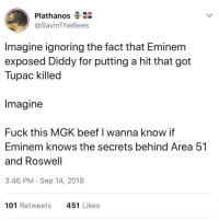 Beef, Eminem, and Mgk: Plathanos  @SavinTheBees  Imagine ignoring the fact that Eminem  exposed Diddy for putting a hit that got  Tupac killed  Imagine  Fuck this MGK beef I wanna know if  Eminem knows the secrets behind Area 51  and Roswell  3:46 PM Sep 14, 2018  101 Retweets  451 Likes alien brain