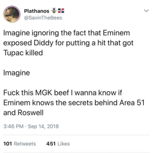 Beef, Dank, and Eminem: Plathanos  @SavinTheBees  Imagine ignoring the fact that Eminem  exposed Diddy for putting a hit that got  Tupac killed  Imagine  Fuck this MGK beef I wanna know if  Eminem knows the secrets behind Area 51  and Roswell  3:46 PM Sep 14, 2018  101 Retweets  451 Likes alien brain by RowdyCloudy9 MORE MEMES