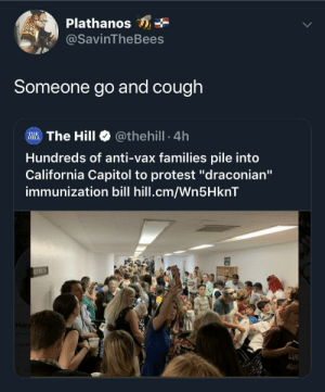 "Could kill em all by sneezing: Plathanos  @SavinTheBees  Someone go and cough  Illi. The Hill @theh.!l. 4h  Hundreds of anti-vax families pile into  California Capitol to protest ""draconian""  immunization bill hill.cm/Wn5HknT  CUK Could kill em all by sneezing"