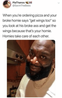 "Ass, Homie, and Pizza: PlaThanos  @SavinTheBees  When you're ordering pizza and your  broke homie says ""get wings too"" so  you look at his broke ass and get the  wings because that's your homie.  Homies take care of each other."