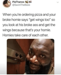 "Ass, Homie, and Memes: PlaThanos  @SavinTheBees  When you're ordering pizza and your  broke homie says ""get wings too"" so  you look at his broke ass and get the  wings because that's your homie.  Homies take care of each other. https://t.co/STOmQJRXZq"