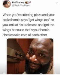 "Ass, Homie, and Memes: PlaThanos-  @SavinTheBees  When you're ordering pizza and your  broke homie says ""get wings too"" so  you look at his broke ass and get the  wings because that's your homie  Homies take care of each other. Add us on Snapchat : DankMemesGang 😂😂"