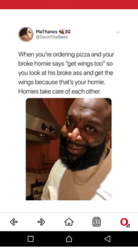 "Ass, Homie, and Pizza: PlaThanos  @SavinTheBees  When you're ordering pizza and your  broke homie says ""get wings too"" so  you look at his broke ass and get the  wings because that's your homie.  Homies take care of each other"