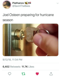 "Hurricane, Joel Osteen, and Got: Plathanos su  @SavinTheBees  Joel Osteen preparing for hurricane  season  9/12/18, 11:34 PM  6,402 Retweets 11.7K Likes ""I got the master key from the Master"""