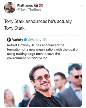Tony Stark is alive confirmed: PlathanosE  @SavinTheBees  Tony Stark announces he's actually  Tony Stark  Variety  @Variety 9h  Robert Downey Jr. has announced the  formation of a new organization with the goal of  using cutting edge tech to save the  environment bit.ly/2HVCphi Tony Stark is alive confirmed