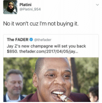 Jay, Memes, and Champagne: Platini  @Platini 954  No it won't cuz l'm not buying it.  The FADER  athefader  Jay Z's new champagne will set you back  $850. thefader.com/2017/04/05/jay... Basically😂😂 (@platini954)