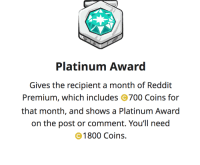 reddit: Platinum Award  Gives the recipient a month of Reddit  Premium, which includes 700 Coins for  that month, and shows a Platinum Award  on the post or comment. You'll need  1800 Coins.