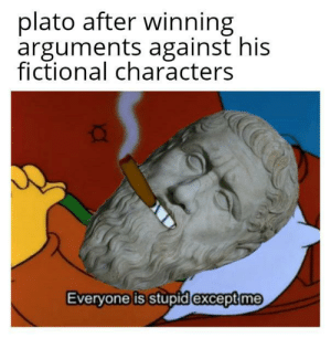 Ancient history meme: plato after winning  arguments against his  fictional characters  Everyone is stupid except me Ancient history meme