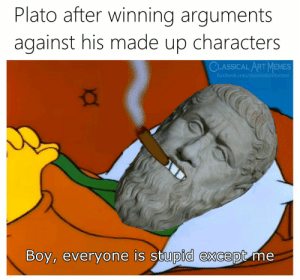 : Plato after winning arguments  against his made up characters  CLASSICAL ART MEMES  facebook.com/classicalartmemes  Boy, everyone is stupid except me