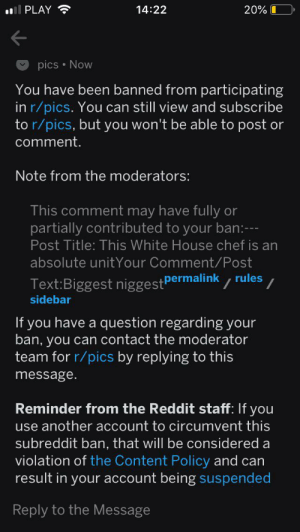 Reddit, White House, and Chef: PLAY  14:22  20%  pics Now  You have been banned from participating  in r/pics. You can still view and subscribe  to r/pics, but you won't be able to post or  comment.  Note from the moderators:  This comment may have fully or  partially contributed to your ban:  Post Title: This White House chef is an  absolute unitYour Comment/Post  Text:Biggest niggest permalink rules  sidebar  If you have a question regarding your  ban, you can contact the moderator  team for r/pics by replying to this  message  Reminder from the Reddit staff: If you  use anotheraccount to circumvent this  subreddit ban, that will be considered a  violation of the Content Policy and can  result in your account being suspended  Reply to the Message Oh come on! My N word pass is still valid! r/pics don't accept legal documents! We need to stand our groun brothers!
