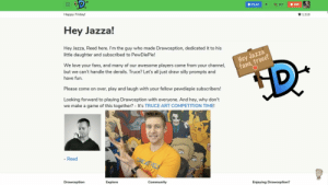 Jazza did his part !: PLAY  +  167  286  Happy Friday!  1,510  Hey Jazza!  Hey Jazza, Reed here. I'm the guy who made Drawception, dedicated it to his  little daughter and subscribed to PewDiePie!  We love your fans, and many of our awesome players come from your channel,  but we can't handle the derails. Truce? Let's all just draw silly prompts and  have fun.  Please come on over, play and laugh with your fellow pewdiepie subscribers!  Looking forward to playing Drawception with everyone. And hey, why don't  we make a game of this together? It's TRUCE ART COMPETITION TIME!  Reed  Drawception  Explore  Community  Enjoying Drawception? Jazza did his part !