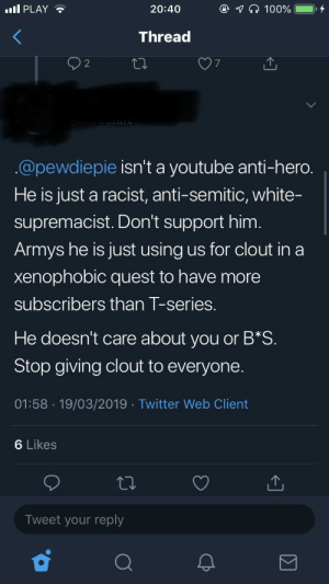 Bad, Twitter, and youtube.com: PLAY  20:40  Thread  7  @pewdiepie isn't a youtube anti-hero.  He is just a racist, anti-semitic, white-  supremacist. Don't support him.  Armys he is just using us for clout in a  xenophobic quest to have more  subscribers than T-series.  He doesn't care about you or B*S  Stop giving clout to everyone  01:58 19/03/2019 Twitter Web Client  6 Likes  Tweet your reply A BTS fan made a whole thread about how Felix is a bad guy and doesn't deserve support