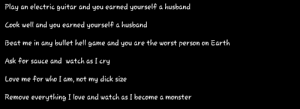 I randomly saw this dude in a community, this is his bio. Can't tell if nice guy or neckbeard.: Play an electric guitar and you earned yourself a husband  Cook well and you earned yourself a husband  Beat me in any bullet hell game and you are the worst person on Earth  Ask for sauce and watch as I cry  Love me for who I am, not my dick size  Remove everything I love and watch as I become a monster I randomly saw this dude in a community, this is his bio. Can't tell if nice guy or neckbeard.