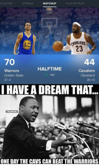 Nba, Tnt, and Dream: PLAY BY PLAY  STREAM  MATCHUP  X SCORE  30  23  70  HALFTIME  Warriors  Cavaliers  Golden State  TNT  Cleveland  37-4  28-10  HAVE A DREAM THAT  NBA MEMES  ONE DAY THE CAVS CAN BEAT THE WARRIORS We all have one dream for the Cleveland Cavaliers. #WarriorsCavs #MLKDay   Follow LIVE: http://bit.ly/ClutchPoints