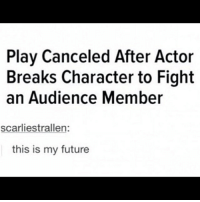 Me. future me same actor play stage: Play Canceled After Actor  Breaks Character to Fight  an Audience Member  scarliestrallen:  this is my future Me. future me same actor play stage