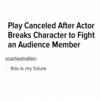 It's Wednesday my dudes: Play Canceled After Actor  Breaks Character to Fight  an Audience Member  scarliestrallen:  this is my future It's Wednesday my dudes
