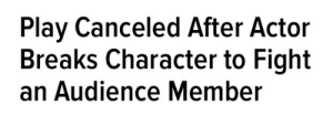 lilmsawkward:  Me : Play Canceled After Actor  Breaks Character to Fight  an Audience Member lilmsawkward:  Me