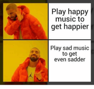Play Happy Music to Get Happier Play Sad Music to Get Even