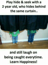 Memes, Old, and Happiness: Play hide & seek with a  2 year old, who hides behind  the same curtain..  and still laugh on  being caught everytime.  Learn Happiness!