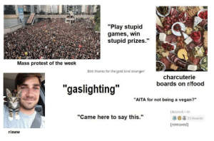 """What are we protesting against this week?: """"Play stupid  games, win  stupid prizes.""""  Mass protest of the week  Edit: thanks for the gold kind stranger!  charcuterie  boards on r/food  """"gaslighting""""  """"AITA for not being a vegan?""""  delcted] 4h  """"Came here to say this.""""  33 Awards  [removed]  r/aww What are we protesting against this week?"""