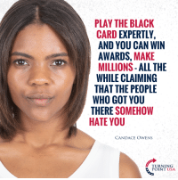 Memes, Black, and Nails: PLAY THE BLACK  CARD EXPERTLY,  AND YOU CAN WIN  AWARDS, MAKE  MILLIONS- ALL THE  WHILE CLAIMING  THAT THE PEOPLE  WHO GOT YOU  THERE SOMEHOW  HATE YOU  CANDACE OWENS  TURNING  POINT USA Candace Owens NAILS IT! The Hypocrisy Of Leftist Victimhood Is INSANE! #ThinkForYourself