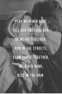 Slow Dance: PLAY WITH HER HAIR,  TELL HER YOU LOVE HER,  BE WEIRD TOGETHER,  RUN IN THE STREETS,  SLOW DANCE TOGETHER,  HOLD HER HAND,  KISS IN THE RAIN.