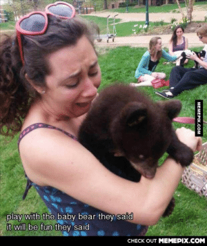 They said it will be interestingomg-humor.tumblr.com: play with the baby bear they said  it will be fun they said  CHECK OUT MEMEPIX.COM  MEMEPIX.COM They said it will be interestingomg-humor.tumblr.com