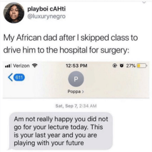 Poppa definitely wildin', but 611 chats 💀!? (via /r/BlackPeopleTwitter): playboi cAHti  @luxurynegro  My African dad after I skipped class to  drive him to the hospital for surgery:  Verizon  12:53 PM  27%  611  P  Poppa>  Sat, Sep 7, 2:34 AM  Am not really happy you did not  go for your lecture today. This  last  is your  and you are  year  playing with your future Poppa definitely wildin', but 611 chats 💀!? (via /r/BlackPeopleTwitter)