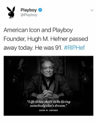 "Life, American, and Playboy: Playboy  @Playboy  American Icon and Playboy  Founder, Hugh M. Hefner passed  away today. He was 91 . #RIPHef  ""Life is too short to be living  somebody else's dream.""  HUGH M. HEFNER RIP"