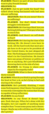 "thefingerfuckingfemalefury:  awed-frog:  norcross:  lothornberry: Michael Shannon is the realest and I love his weird ass with my whole heart  I can't believe the interviewer kept asking, as though they couldn't believe it.    Trump doesn't struggle with demons HE IS A DEMON  : PLAYBOY: There's no part of you that would  want to play Donald Trump?  SHANNON: No  PLAYBOY: Just to get inside his head? You  talked about being fascinated with bad men  who are suffering.  SHANNON: How do you mean? How is  he suffering?  PLAYBOY: You don't think Trump  struggles with demons?  SHANNON: He's having a blast! Are you  fucking kidding me? That guy is having  so much fun  PLAYBOY: And there's no self-doubt  or fear?  SHANNON: He's having the time of his  fucking life. He doesn't even have to  work. All the hard work that most peo  ple have to do to get to be president of  the United States, he just skipped all  that. The fucking guy doesn't even know  what's in the Constitution. He doesn't  have any grasp of history or politics or  law or anything. He's just blindfolded,  throwing darts at the side of a bus.  PLAYBOY: So Trump is where your  capacity for empathy ends?  SHANNON: What is there to be empa  thetic toward?  PLAYBOY: What do you thinkis going through  his head at four A.M. as he's lying in bed and  staring at the ceiling?  SHANNON: He's probably thinking, I want  some fucking pussy. I don't know. I'm not going  to remotely contemplate the notion that Trump  is capable of deep reflection.  PLAYBOY: In any form?  SHANNON: In any form! It doesn't hap  pen. Fuck that guy. When he's alone with his  thoughts, he's not capable of anything more  complex than ""I want some pussy and a cheese  burger. Maybe my wife will blow me ifI tell her  she's pretty."" thefingerfuckingfemalefury:  awed-frog:  norcross:  lothornberry: Michael Shannon is the realest and I love his weird ass with my whole heart  I can't believe the interviewer kept asking, as though they couldn't believe it.    Trump doesn't struggle with demons HE IS A DEMON"