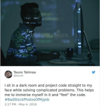 "Helps, A Dark Room, and Dark: playc  es. Player col  iec  ostr  Tauno Talimaa  @tauntz  I sit in a dark room and project code straight to my  face while solving complicated problems. This helps  me to immerse myself in it and ""feel"" the code.  #BadStockPhotosOfMyJob  2:17 PM May 4, 2018 Don't call yourself a programmer unless you code like this"