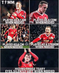 Memes, 🤖, and Man Utd: PLAYED ASA CAM P  PLAYEDASACDM  WHENNEEDED  WHEN NEEDED  PLAYED ASA CMPLAYED AS ASTRIKER  WHENNEEDED  WHEN NEEDED  HIDING THOSE TEARY  EYES.SILENTLYLEFT WHEN NEEDED Rooney's loyalty towards Man Utd... ❤️👏