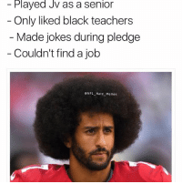 Memes, 🤖, and Job: Played JV as a senior  Only liked black teachers  Made jokes during pledge  Couldn't find a job  NFL Hate Memes Colin as a high school student lmaooo follow @nfl_hate_memes @nochillnegro
