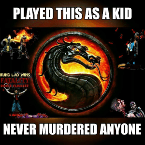 Funny how the media legitimately thought gamers would be ripping out people's spinal cords.: PLAYED THIS AS A KID  KUNG LAO WINS  FATALITY  NEVER MURDERED ANYONE Funny how the media legitimately thought gamers would be ripping out people's spinal cords.