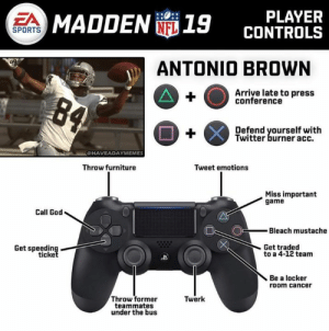 Antonio Brown's Madden controls:: PLAYER  CONTROLS  EA  MADDEN 19  SPORTS  ANTONIO BROWN  Arriye late to press  conference  Defend yourself with  Twitter burner acc.  CHAVEADAYMEMES  Throw furniture  Tweet emotions  Miss important  game  Call God  Bleach mustache  Get traded  Get speeding  ticke  to a 4-12 team  Be a locker  room cancer  Throw former  teammates  under the bus  Twerk Antonio Brown's Madden controls: