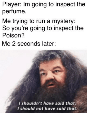 Run, Good, and Time: Player: Im going to inspect the  perfume  Me trying to run a mystery:  So you're going to inspect the  Poison?  Me 2 seconds later:  I shouldn't have said that  I should not have said that. I'm usually good at intrigue but I fucked up big time
