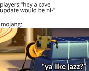 "Bee movie memes will be making a comeback soon: players:""hey a cave  update would be ni-""  mojang:  ""ya like jazz?"" Bee movie memes will be making a comeback soon"