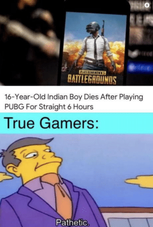 omg-humor:  Shame: PLAYERUMENOWN'S  HATTLEGROUNDS  16-Year-Old Indian Boy Dies After Playing  PUBG For Straight 6 Hours  True Gamers:  Pathetic. omg-humor:  Shame