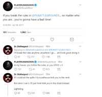 PLAYERUNKNOWN  @BattleRoyaleMod  If you break the rules in @PUBATTLEGROUNDS... no matter who  you are... you're gonna have a bad time!  5:59 PM - Jul 18, 2017  181 Retweets  1,092 Likes  Dr DisRespect @DrDisRespect 49m  Replying to @BattleRoyaleMod and @PUBATTLEGROUNDS  I'll break the rules anytime, anywhere I go... and look good doing it.  91  317  1.6K  PLAYERUNKNOWN @BattleRoyaleMod-48m  In my house, you follow the rules, or you GTFO! <3  137  41  472  Dr DisRespect @DrDisRespect 35m  If I could do the splits l'd roundhouse kick you in the neck.  But since I can't, I'll just front kick you in the chest instead  Lightning  093 181  986 dr disrespect is my hero