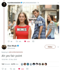 Advice, Memes, and Tumblr: PLAYERUNKNOWN@PLAYERUNKNOWN 7h  MAKING  THE WORLD  ABETTER PLACE  MEMES  Elon Musk  @elonmusk  Follow  Replying to @PLAYERUNKNOWN  Ah yes fair point  10:56 PM- 25 Nov 2018  144 Retweets 4,570 Likes  : ..!  950  144  4.6K advice-animal:  Mars… or Memes?
