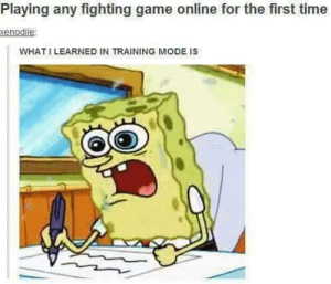 When the adrenaline kicks in.: Playing any fighting game online for the first time  enodile  WHATI LEARNED IN TRAINING MODE IS When the adrenaline kicks in.