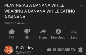 Reddit, Banana, and Homework: PLAYING AS A BANANA WHILE  WEARING A BANANA WHILE EATING  A BANANA  158,717 views  14K  Share Download Save  FaZe Jev  2,969,081  SUBSCRIBED Me trying to juggle 3 pieces of homework