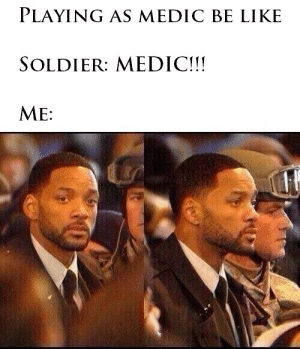 Be Like, Soldier, and Like: PLAYING AS MEDIC BE LIKE  SOLDIER: MEDIC!!  ME: