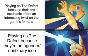 Where are my fellow Slay the Spire addicts at?: Playing as The Defect  because their orb  mechanic offers an  interesting twist on the  game's formula  Playing as The  Defect because  they're an agender/  nonbinary icon Where are my fellow Slay the Spire addicts at?
