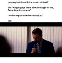 "Memes, Squad, and Time: playing fortnite with the squad at 3 AM*  Me: ""Alright guys that's about enough for me,  Same time tommorow""  *3 other squad members ready up*  Me: Dm this to your squad 💯"