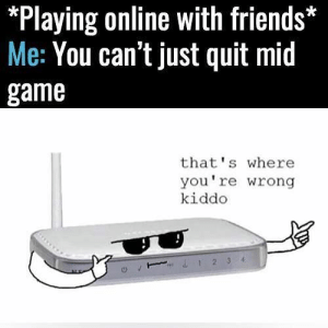 You're in for a fun surprise. https://t.co/VT3ry9yRyh: *Playing online with friends*  Me: You can't just quit mid  game  that's where  you're wrong  kiddo  &T234 You're in for a fun surprise. https://t.co/VT3ry9yRyh