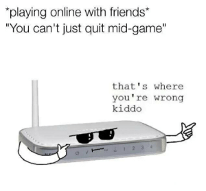 """Playing Online With Friends: playing online with friends*  """"You can't just quit mid-game'""""  that's where  you're wrong  kiddo  1 2 3 4"""
