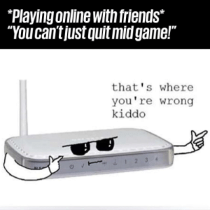 """So True.: """"Playing online with friends*  """"You cantjust quit midgame!""""  that' s where  you're wrong  kiddo  &12 34 So True."""